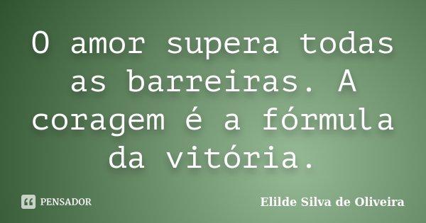 O amor supera todas as barreiras. A coragem é a fórmula da vitória.... Frase de Elilde silva de Oliveira.