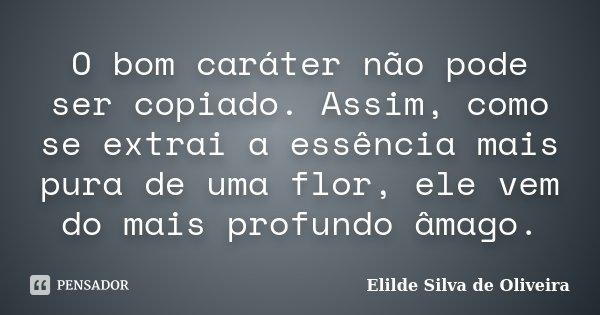 O bom caráter não pode ser copiado. Assim, como se extrai a essência mais pura de uma flor, ele vem do mais profundo âmago.... Frase de Elilde silva de Oliveira.