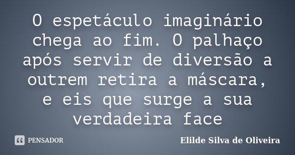 O espetáculo imaginário chega ao fim. O palhaço após servir de diversão a outrem retira a máscara, e eis que surge a sua verdadeira face... Frase de Elilde Silva de Oliveira.