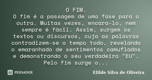 O FIM. O fim é a passagem de uma fase para o outra. Muitas vezes, encara-lo, nem sempre é fácil. Assim, surgem os textos ou discursos, cuja as palavras contradi... Frase de Elilde Silva de Oliveira.