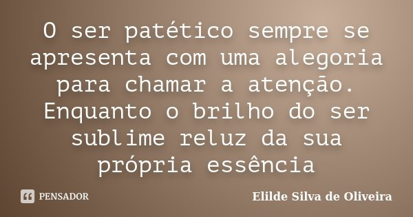O ser patético sempre se apresenta com uma alegoria para chamar a atenção. Enquanto o brilho do ser sublime reluz da sua própria essência... Frase de Elilde Silva de Oliveira.