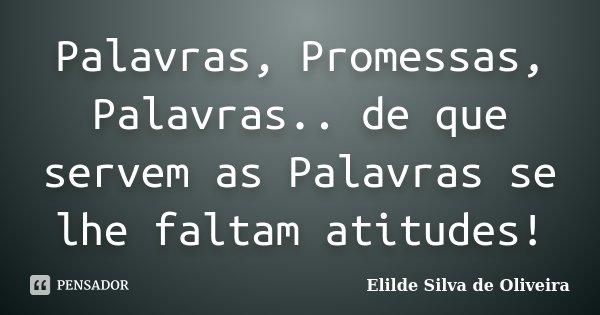 Palavras, Promessas, Palavras.. de que servem as Palavras se lhe faltam atitudes!... Frase de Elilde Silva de Oliveira.