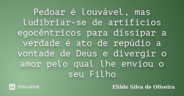 Pedoar é louvável, mas ludibriar-se de artifícios egocêntricos para dissipar a verdade é ato de repúdio a vontade de Deus e divergir o amor pelo qual lhe enviou... Frase de Elilde Silva de Oliveira.