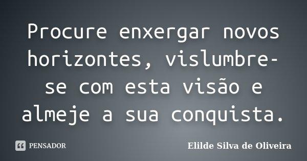 Procure enxergar novos horizontes, vislumbre-se com esta visão e almeje a sua conquista.... Frase de Elilde Silva de Oliveira.