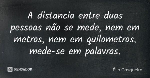 A distancia entre duas pessoas não se mede, nem em metros, nem em quilometros. mede-se em palavras.... Frase de Elin Casqueira.