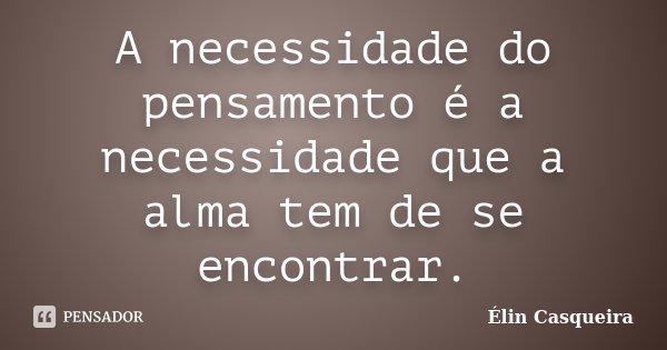 A necessidade do pensamento é a necessidade que a alma tem de se encontrar.... Frase de Élin Casqueira.