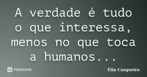 A verdade é tudo o que interessa, menos no que toca a humanos...... Frase de Elin Casqueira.