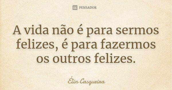 A vida não é para sermos felizes, é para fazermos os outros felizes.... Frase de Elin Casqueira.
