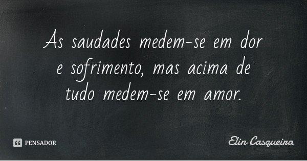 As saudades medem-se em dor e sofrimento, mas acima de tudo medem-se em amor.... Frase de Élin Casqueira.