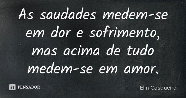 As saudades medem-se em dor e sofrimento, mas acima de tudo medem-se em amor.... Frase de Elin Casqueira.
