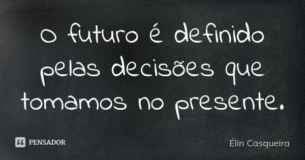 O futuro é definido pelas decisões que tomamos no presente.... Frase de Elin Casqueira.