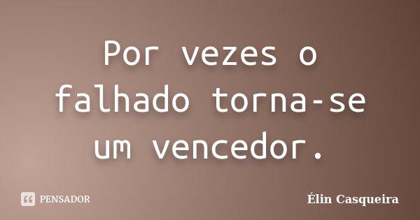 Por vezes o falhado torna-se um vencedor.... Frase de Elin Casqueira.