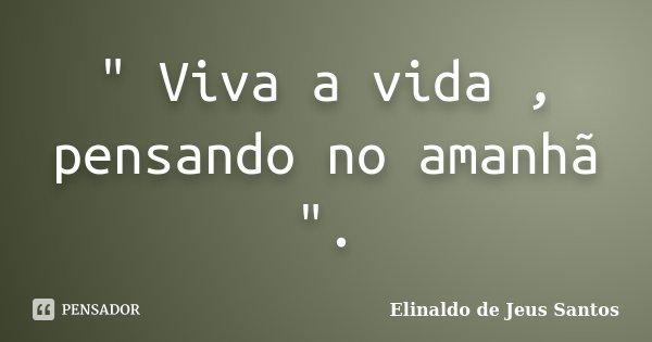 """"""" Viva a vida , pensando no amanhã """".... Frase de Elinaldo de Jeus Santos."""