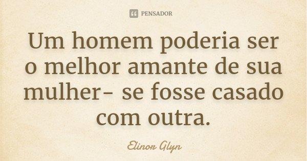 Um homem poderia ser o melhor amante de sua mulher- se fosse casado com outra.... Frase de Elinor Glyn.