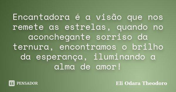 Encantadora é a visão que nos remete as estrelas, quando no aconchegante sorriso da ternura, encontramos o brilho da esperança, iluminando a alma de amor!... Frase de Eli Odara Theodoro.