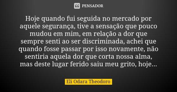 Hoje quando fui seguida no mercado por aquele segurança, tive a sensação que pouco mudou em mim, em relação a dor que sempre senti ao ser discriminada, achei qu... Frase de Eli Odara Theodoro.