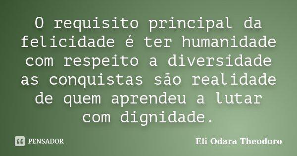 O requisito principal da felicidade é ter humanidade com respeito a diversidade as conquistas são realidade de quem aprendeu a lutar com dignidade.... Frase de Eli Odara Theodoro.