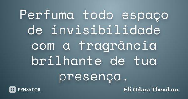 Perfuma todo espaço de invisibilidade com a fragrância brilhante de tua presença.... Frase de Eli Odara Theodoro.