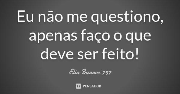 Eu não me questiono, apenas faço o que deve ser feito!... Frase de Elio Barros 757.