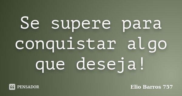 Se supere para conquistar algo que deseja!... Frase de Elio Barros 757.