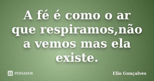 A fé é como o ar que respiramos,não a vemos mas ela existe.... Frase de Elio Gonçalves.