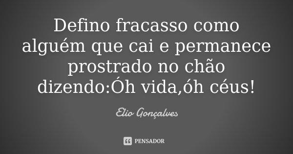 Defino fracasso como alguém que cai e permanece prostrado no chão dizendo:Óh vida,óh céus!... Frase de Elio Gonçalves.