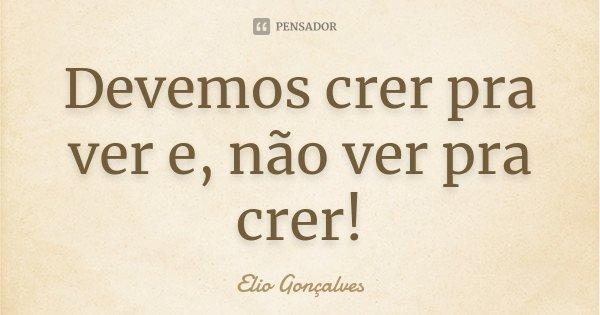 Devemos crer pra ver e, não ver pra crer!... Frase de Elio Goncalves.
