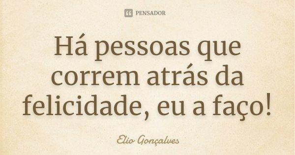 Há pessoas que correm atrás da felicidade, eu a faço!... Frase de Elio Gonçalves.