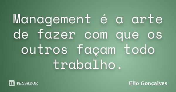 Management é a arte de fazer com que os outros façam todo trabalho.... Frase de Elio Gonçalves.