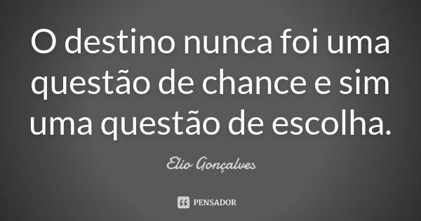 O destino nunca foi uma questão de chance e sim uma questão de escolha.... Frase de Elio Gonçalves.