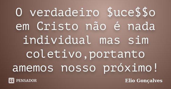O verdadeiro $uce$$o em Cristo não é nada individual mas sim coletivo,portanto amemos nosso próximo!... Frase de Elio Goncalves.