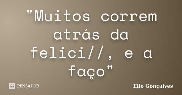 """""""Muitos correm atrás da felici//, e a faço""""... Frase de Elio Goncalves."""