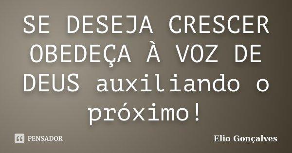 SE DESEJA CRESCER OBEDEÇA À VOZ DE DEUS auxiliando o próximo!... Frase de Elio Gonçalves.