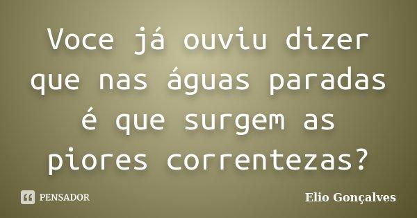 Voce já ouviu dizer que nas águas paradas é que surgem as piores correntezas?... Frase de Elio Gonçalves.
