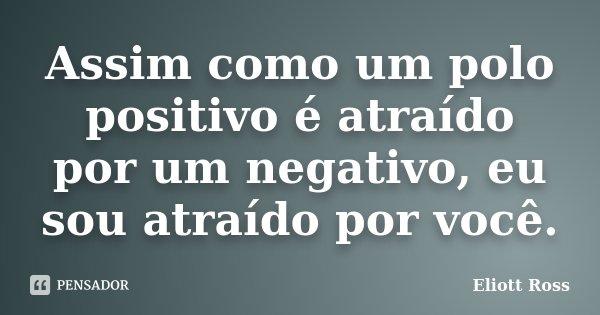 Assim como um polo positivo é atraído por um negativo, eu sou atraído por você.... Frase de Eliott Ross.