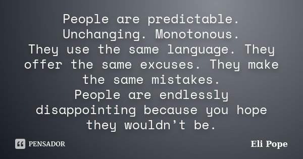 People are predictable. Unchanging. Monotonous. They use the same language. They offer the same excuses. They make the same mistakes. People are endlessly disap... Frase de Eli Pope.