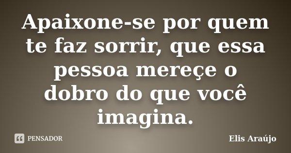 Apaixone-se por quem te faz sorrir, que essa pessoa mereçe o dobro do que você imagina.... Frase de Elis Araújo.