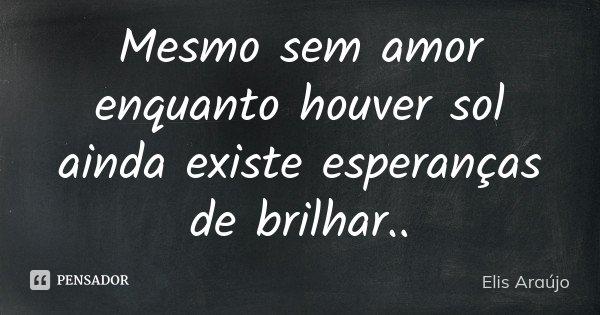 Mesmo sem amor enquanto houver sol ainda existe esperanças de brilhar..... Frase de Elis Araújo.