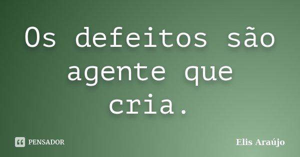 Os defeitos são agente que cria.... Frase de Elis Araújo.
