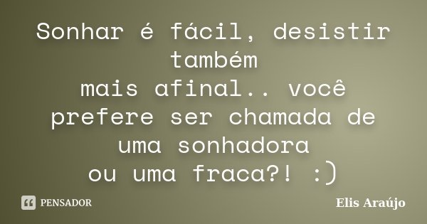 Sonhar é fácil, desistir também mais afinal.. você prefere ser chamada de uma sonhadora ou uma fraca?! :)... Frase de Elis Araújo.