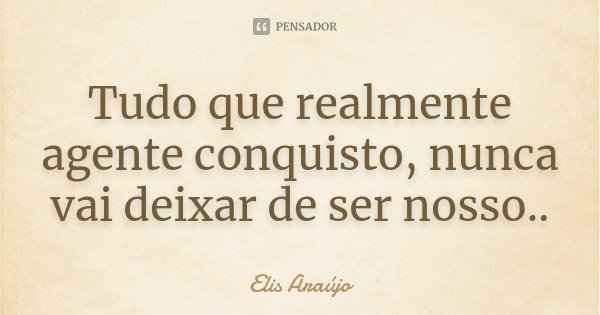 Tudo que realmente agente conquisto, nunca vai deixar de ser nosso..... Frase de Elis Araújo.