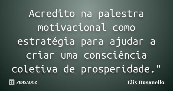 """Acredito na palestra motivacional como estratégia para ajudar a criar uma consciência coletiva de prosperidade.""""... Frase de Elis Busanello."""