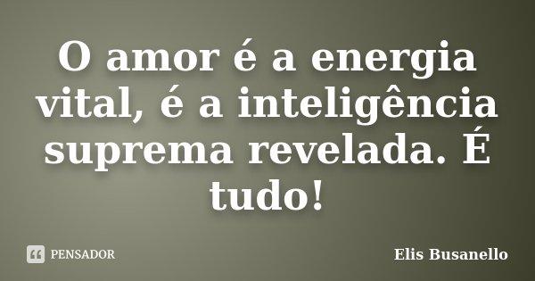 O amor é a energia vital, é a inteligência suprema revelada. É tudo!... Frase de Elis Busanello.