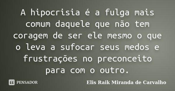 A hipocrisia é a fulga mais comum daquele que não tem coragem de ser ele mesmo o que o leva a sufocar seus medos e frustrações no preconceito para com o outro.... Frase de Elis Raik Miranda de Carvalho.