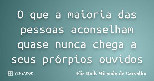 O que a maioria das pessoas aconselham quase nunca chega a seus prórpios ouvidos... Frase de Elis Raik Miranda de Carvalho.