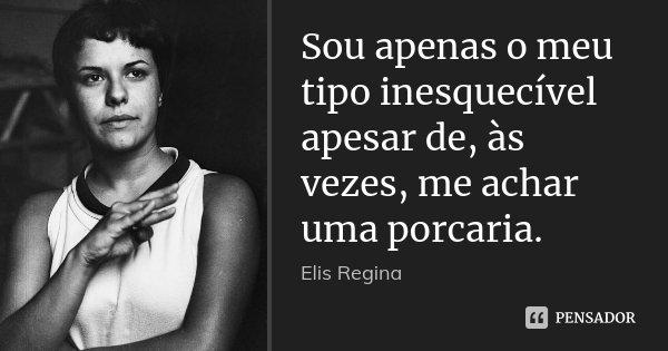 Sou apenas o meu tipo inesquecível apesar de, às vezes, me achar uma porcaria.... Frase de Elis Regina.