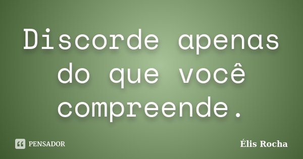 Discorde apenas do que você compreende.... Frase de Élis Rocha.