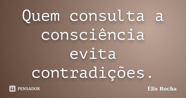 Quem consulta a consciência evita contradições.... Frase de Élis Rocha.