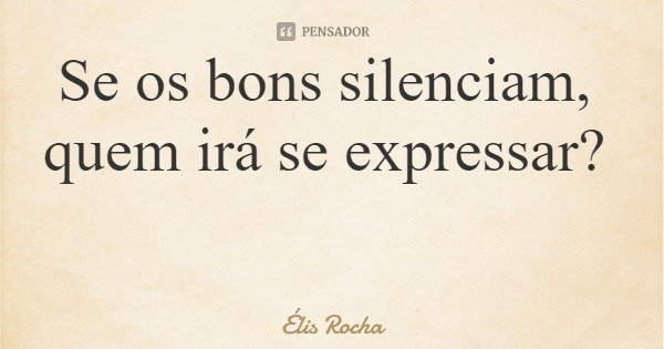Se os bons silenciam, quem irá se expressar?... Frase de Élis Rocha.