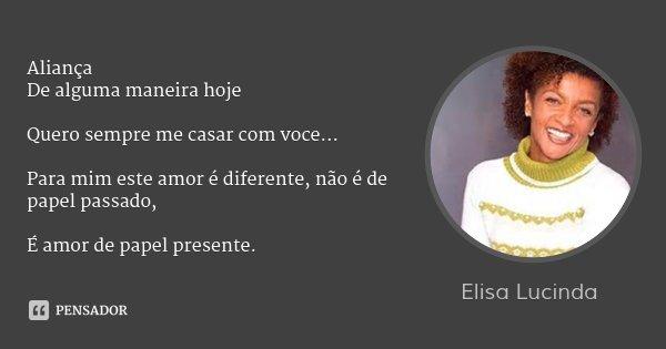 Aliança De alguma maneira hoje Quero sempre me casar com voce... Para mim este amor é diferente, não é de papel passado, É amor de papel presente.... Frase de Elisa Lucinda.